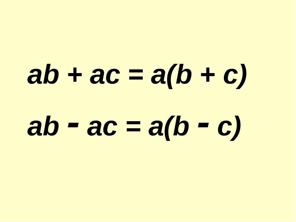 ab + ac = a(b + c) ab - ac = a(b - c)