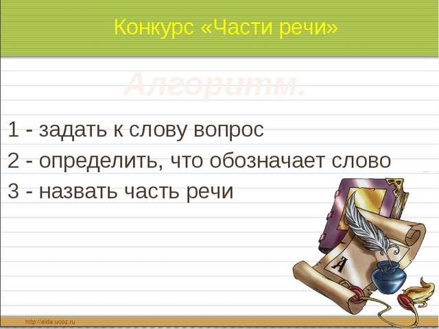Конкурс «Части речи» 1 - задать к слову вопрос 2 - определить, что обозначае...