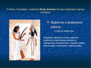 О платье «Калазирис» поделился Игорь Аксенов. Он еще и нарисовал одежду египт