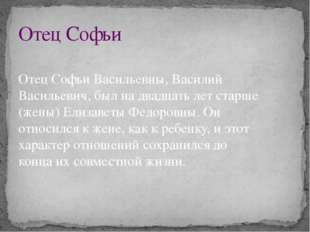 Отец Софьи Отец Софьи Васильевны, Василий Васильевич, был на двадцать лет ста