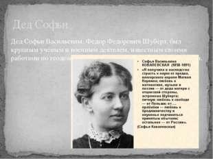 Дед Софьи Дед Софьи Васильевны, Федор Федорович Шуберт, был крупным ученым и