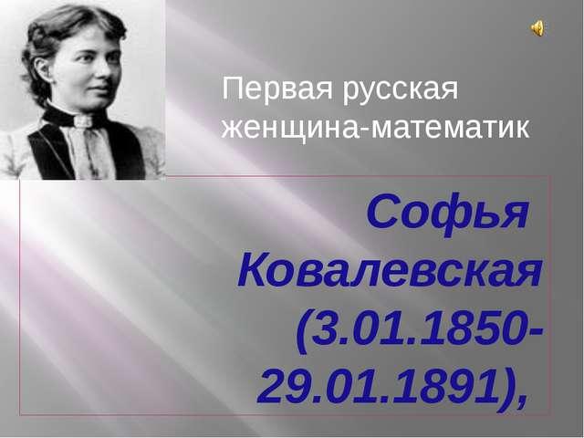 Софья Ковалевская (3.01.1850-29.01.1891), Первая русская женщина-математик