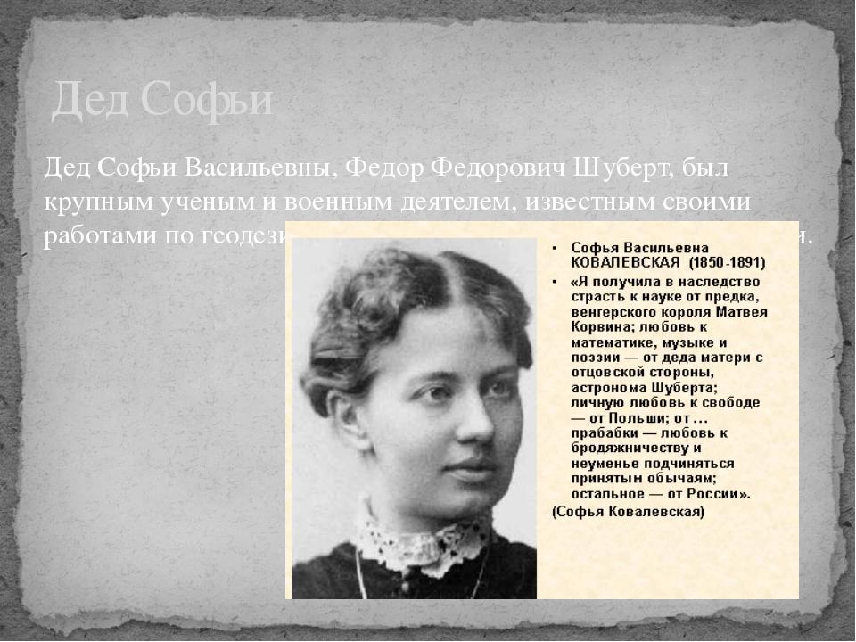 Дед Софьи Дед Софьи Васильевны, Федор Федорович Шуберт, был крупным ученым и...