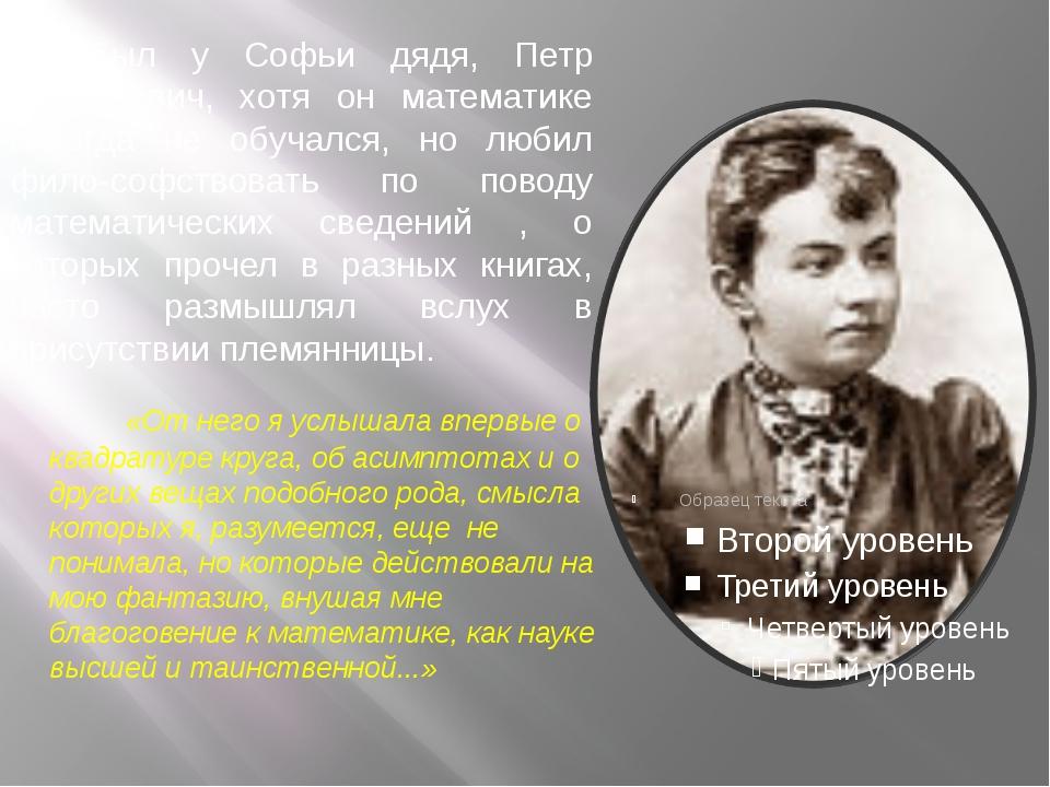 Был у Софьи дядя, Петр Васильевич, хотя он математике никогда не обучался,...