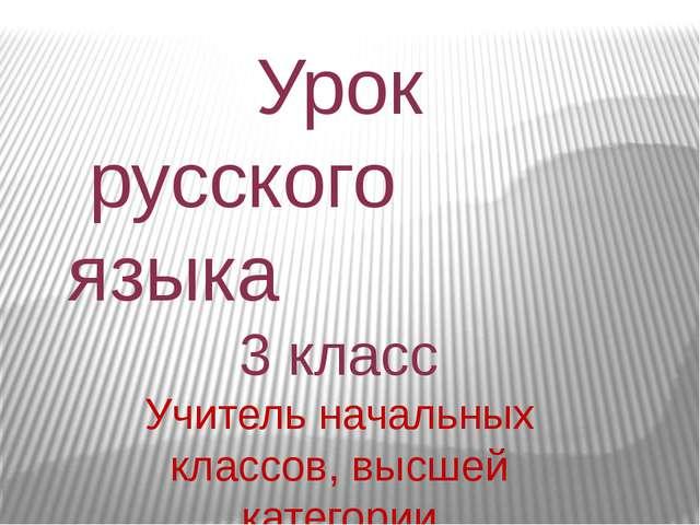 Урок русского языка 3 класс Учитель начальных классов, высшей категории Еломи...