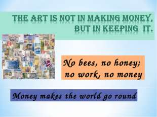 No bees, no honey; no work, no money Money makes the world go round