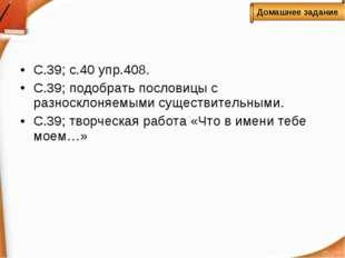 С.39; с.40 упр.408. С.39; подобрать пословицы с разносклоняемыми существитель