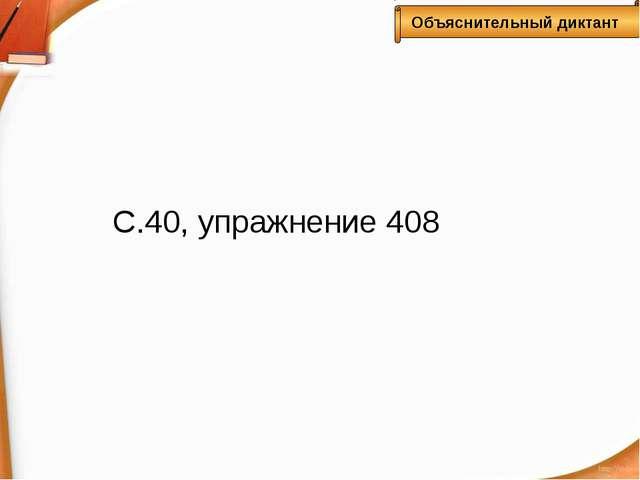С.40, упражнение 408 Объяснительный диктант