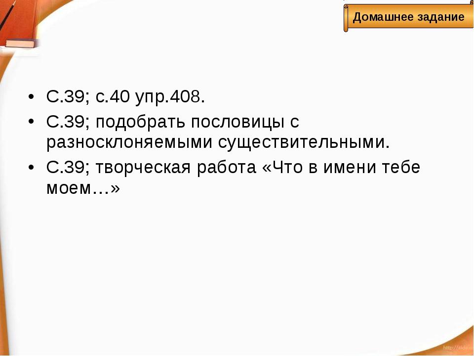 С.39; с.40 упр.408. С.39; подобрать пословицы с разносклоняемыми существитель...