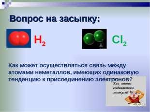 Вопрос на засыпку: Н2 Cl2 Как может осуществляться связь между атомами немета