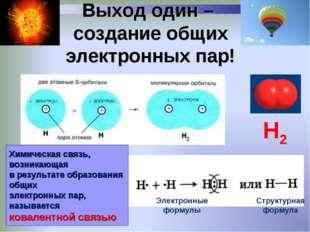 Выход один – создание общих электронных пар! Химическая связь, возникающая в