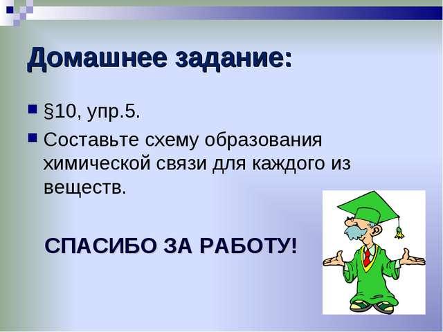 Домашнее задание: §10, упр.5. Составьте схему образования химической связи дл...