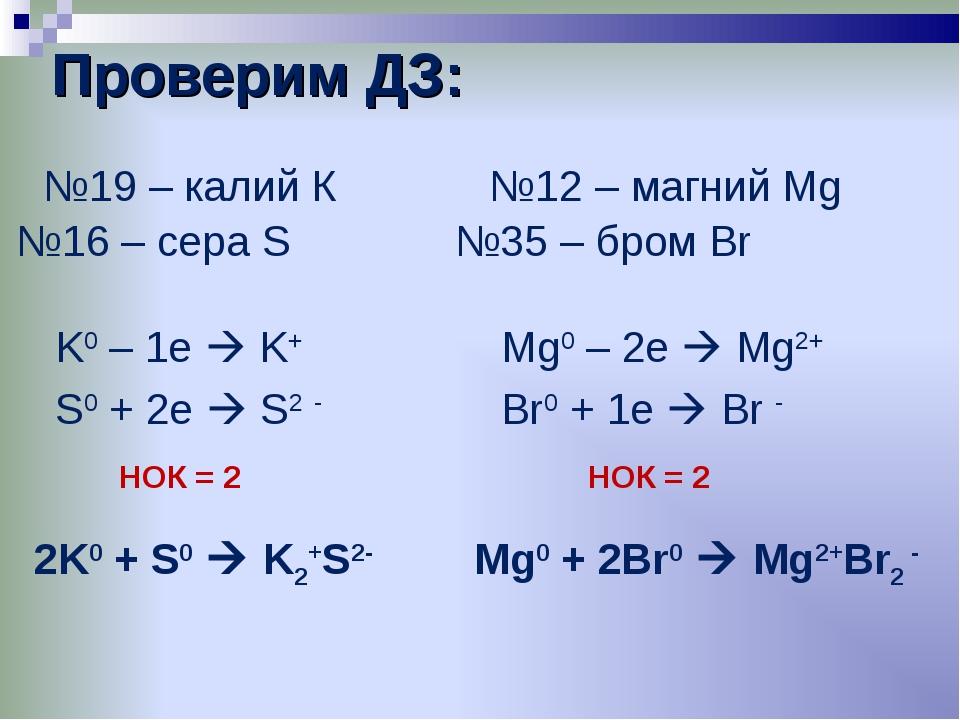 Проверим ДЗ:     №19 – калий К K0 – 1e  K+ S0 + 2e  S2 - 2K0 + S0  K2+...