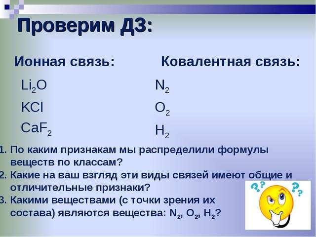 Проверим ДЗ:     Ионная связь: Li2O KCl CaF2   Ковалентная связь: N2 O2...
