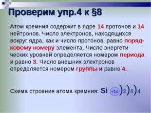 Проверим упр.4 к §8 Атом кремния содержит в ядре 14 протонов и 14 нейтронов.
