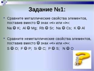 Задание №1: Сравните металлические свойства элементов, поставив вместо  знак