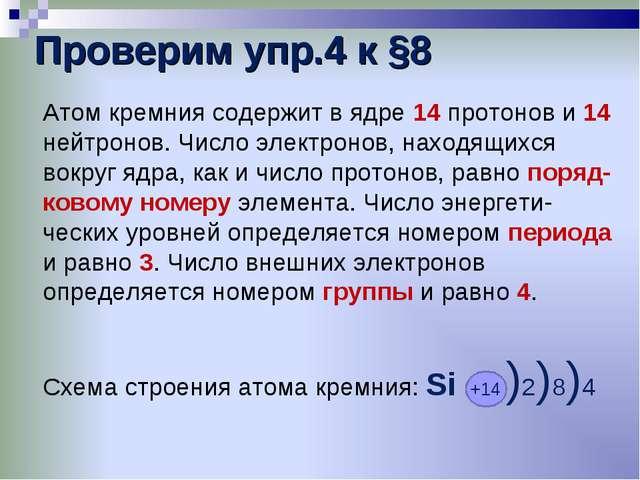 Проверим упр.4 к §8 Атом кремния содержит в ядре 14 протонов и 14 нейтронов....