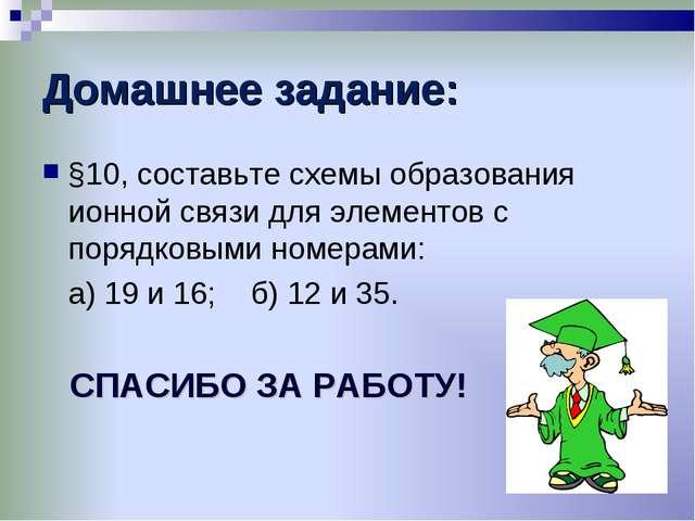 Домашнее задание: §10, составьте схемы образования ионной связи для элементов...
