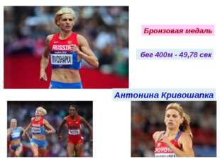 бег 400м - 49,78 сек Антонина Кривошапка Бронзовая медаль