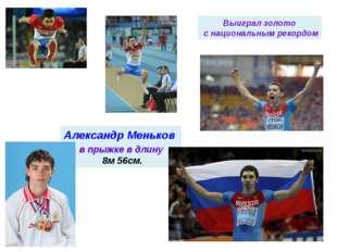в прыжке в длину 8м 56см. Александр Меньков Выиграл золото с национальным ре