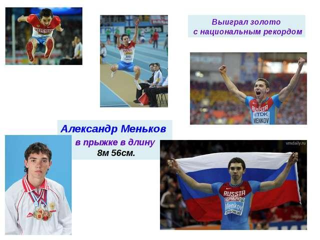 в прыжке в длину 8м 56см. Александр Меньков Выиграл золото с национальным ре...