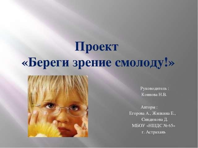 Проект «Береги зрение смолоду!» Руководитель : Коннова Н.В. Авторы : Егорова...