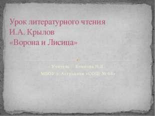 Учитель : Коннова Н.В. МБОУ г. Астрахани «СОШ № 64» Урок литературного чтения