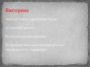 Выбери точное определение басни: А) краткий рассказ Б) поучительный рассказ