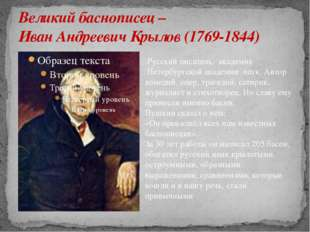 Великий баснописец – Иван Андреевич Крылов (1769-1844) Русский писатель, акад