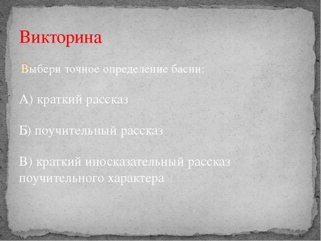 Выбери точное определение басни: А) краткий рассказ Б) поучительный рассказ...