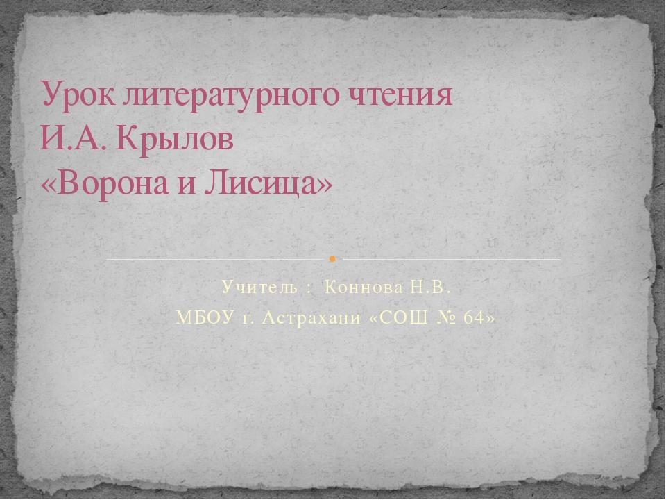 Учитель : Коннова Н.В. МБОУ г. Астрахани «СОШ № 64» Урок литературного чтения...