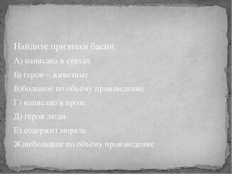 Найдите признаки басни А) написана в стихах Б) герои – животные В)большое по...