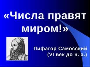 «Числа правят миром!» Пифагор Самосский (VI век до н. э.)