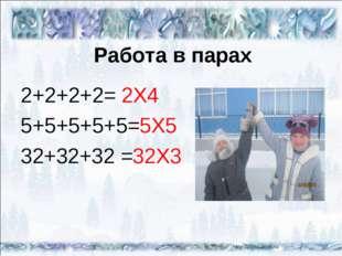 Работа в парах 2+2+2+2= 2X4 5+5+5+5+5=5X5 32+32+32 =32X3
