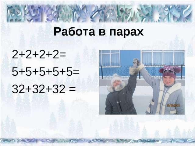 Работа в парах 2+2+2+2= 5+5+5+5+5= 32+32+32 =