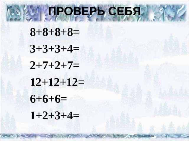 ПРОВЕРЬ СЕБЯ 8+8+8+8= 3+3+3+4= 2+7+2+7= 12+12+12= 6+6+6= 1+2+3+4=
