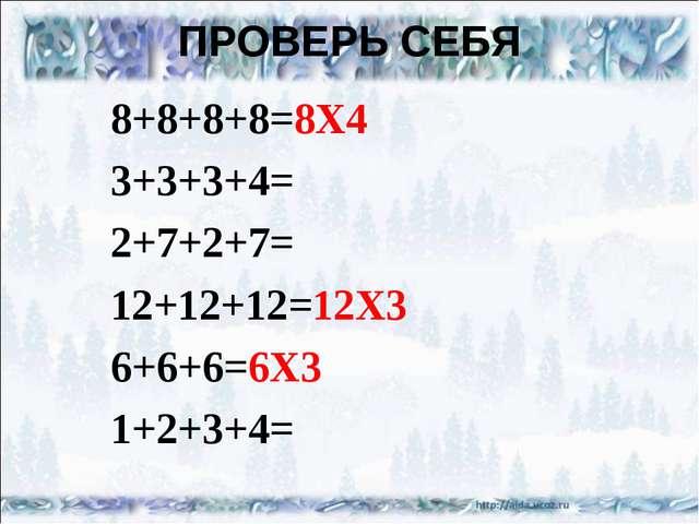ПРОВЕРЬ СЕБЯ 8+8+8+8=8X4 3+3+3+4= 2+7+2+7= 12+12+12=12X3 6+6+6=6X3 1+2+3+4=