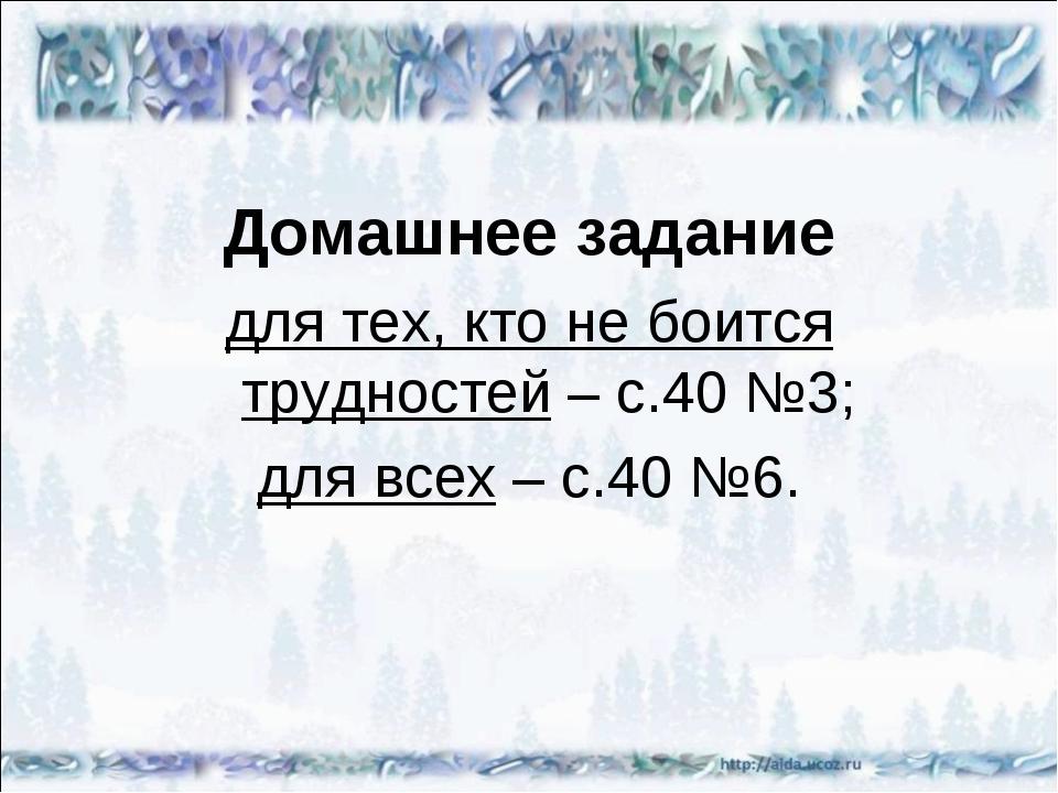 Домашнее задание для тех, кто не боится трудностей – с.40 №3; для всех – с.40...