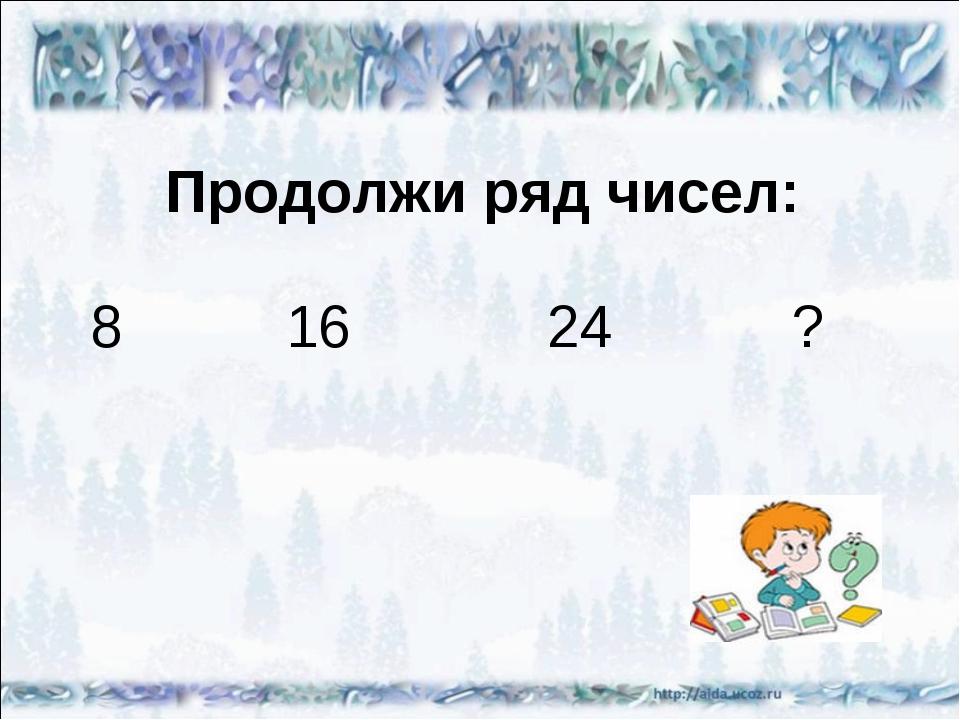 Продолжи ряд чисел: 8 16 24 ?