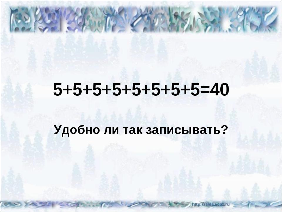 Удобно ли так записывать? 5+5+5+5+5+5+5+5=40