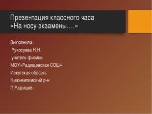Презентация классного часа «На носу экзамены….» Выполнила : Рукосуева Н.Н. уч