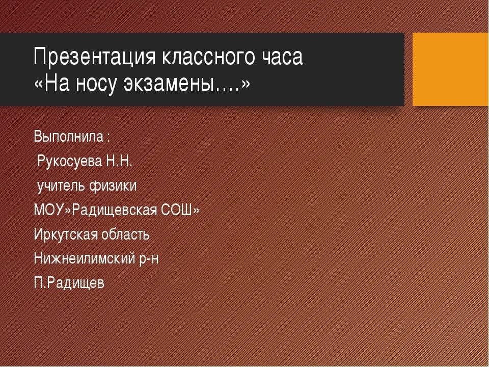 Презентация классного часа «На носу экзамены….» Выполнила : Рукосуева Н.Н. уч...