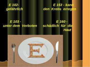 E 102- E 153 - kann gefährlich den Krebs erregen E 103 - E 160 - unter dem Ve