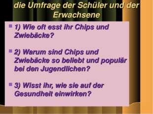 die Umfrage der Schüler und der Erwachsene 1) Wie oft esst ihr Chips und Zwie