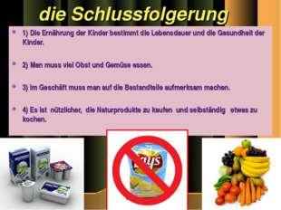 die Schlussfolgerung 1) Die Ernährung der Kinder bestimmt die Lebensdauer un