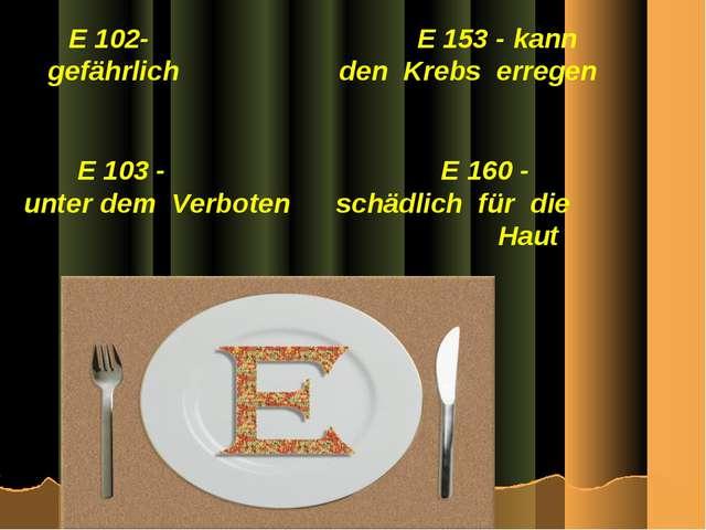 E 102- E 153 - kann gefährlich den Krebs erregen E 103 - E 160 - unter dem Ve...