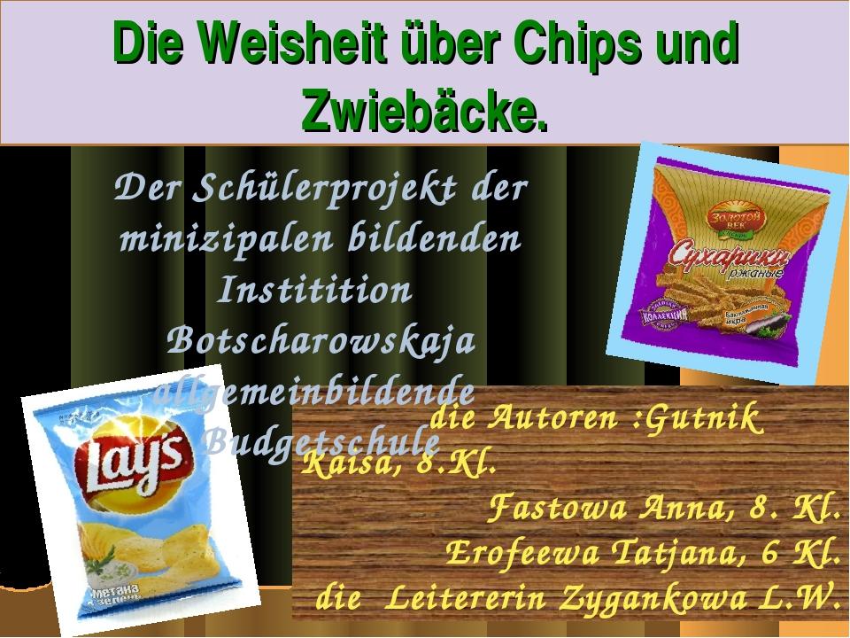 Die Weisheit über Chips und Zwiebäcke. die Autoren :Gutnik Raisa, 8.Kl. Fasto...