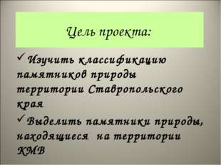 Цель проекта: Изучить классификацию памятников природы территории Ставропольс
