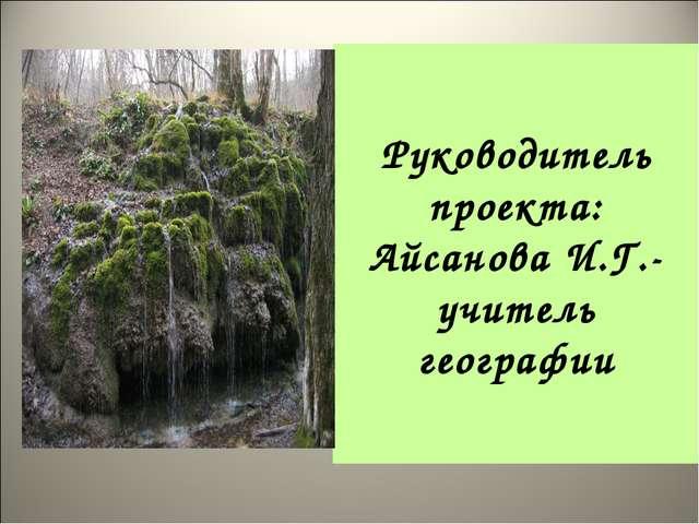 Руководитель проекта: Айсанова И.Г.-учитель географии