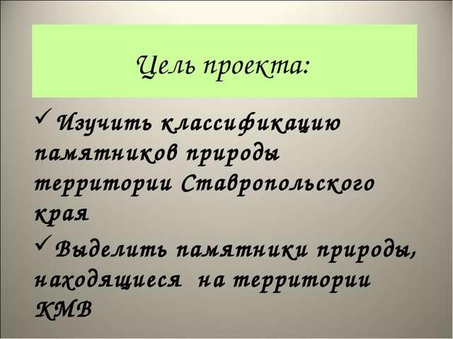 Цель проекта: Изучить классификацию памятников природы территории Ставропольс...